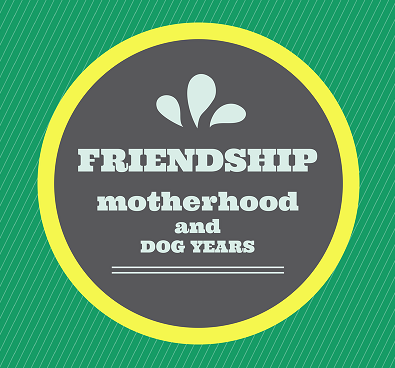 Friendship, Motherhood, and Dog Years