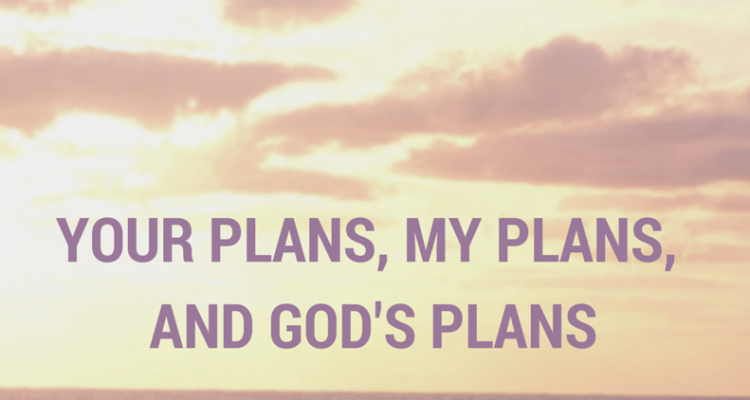 Your Plans, My Plans, and God's Plans