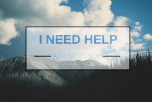 I Need Help (and so do you)