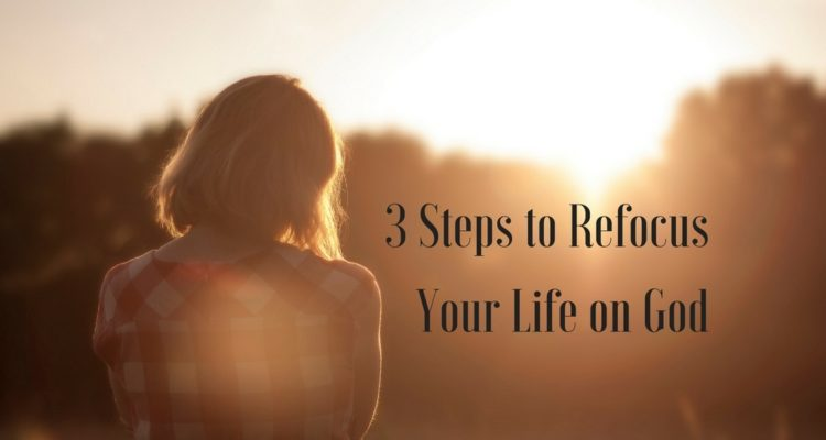 3 Steps to Refocus Your Life on God