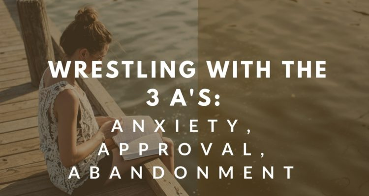 Wrestling with the 3 A's: Anxiety, Approval, Abandonment