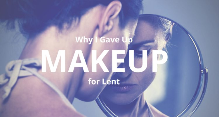 Why I Gave Up Makeup for Lent