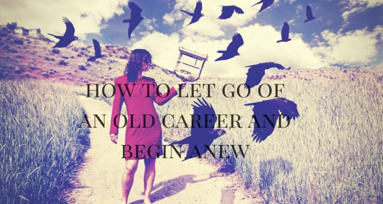 How to Let Go of an Old Career and Start Anew